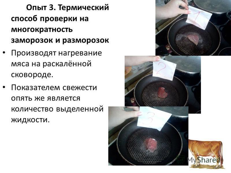 Опыт 3. Термический способ проверки на многократность заморозок и разморозок Производят нагревание мяса на раскалённой сковороде. Показателем свежести опять же является количество выделенной жидкости.