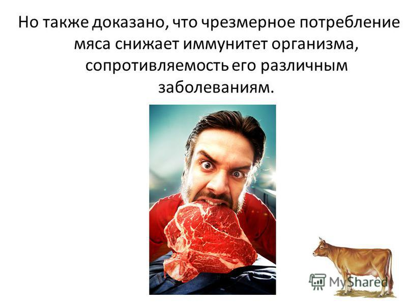 Но также доказано, что чрезмерное потребление мяса снижает иммунитет организма, сопротивляемость его различным заболеваниям.