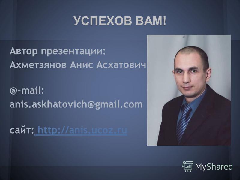 Автор презентации: Ахметзянов Анис Асхатович @-mail: anis.askhatovich@gmail.com сайт: http://anis.ucoz.ru http://anis.ucoz.ru УСПЕХОВ ВАМ!