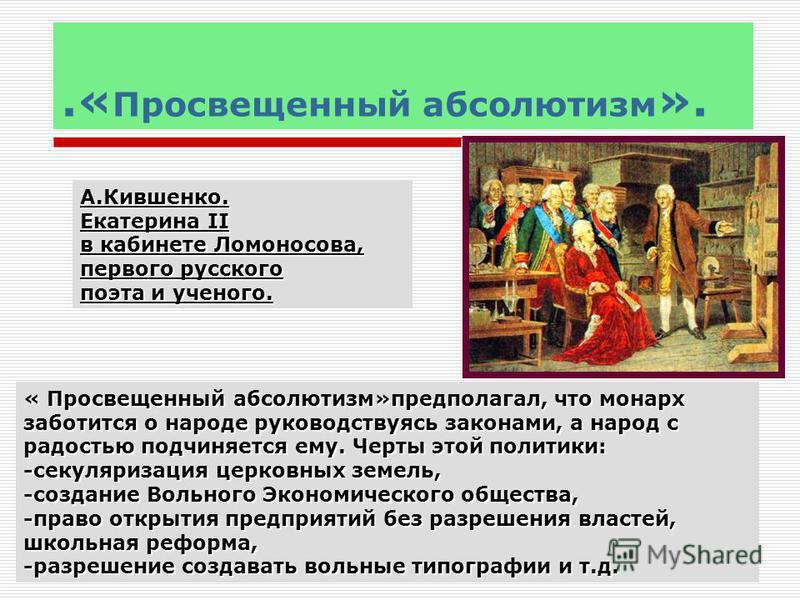 .« Просвещенный абсолютизм ». А.Кившенко. Екатерина II в кабинете Ломоносова, первого русского поэта и ученого. « Просвещенный абсолютизм»предполагал, что монарх заботится о народе руководствуясь законами, а народ с радостью подчиняется ему. Черты эт