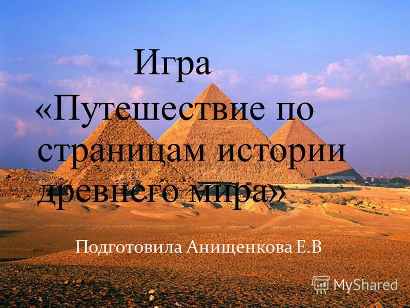 Игра « Путешествие по страницам истории древнего мира» Подготовила Анищенкова Е.В