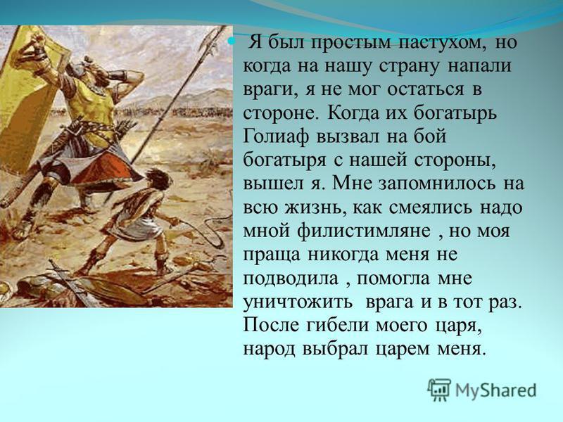 Я был простым пастухом, но когда на нашу страну напали враги, я не мог остаться в стороне. Когда их богатырь Голиаф вызвал на бой богатыря с нашей стороны, вышел я. Мне запомнилось на всю жизнь, как смеялись надо мной филистимляне, но моя праща никог