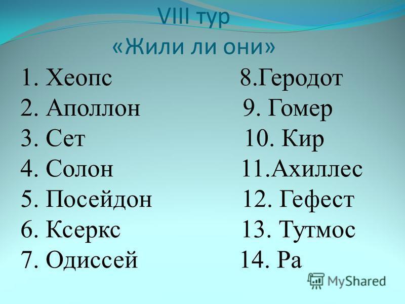 VIII тур «Жили ли они» 1. Хеопс 8. Геродот 2. Аполлон 9. Гомер 3. Сет 10. Кир 4. Солон 11. Ахиллес 5. Посейдон 12. Гефест 6. Ксеркс 13. Тутмос 7. Одиссей 14. Ра