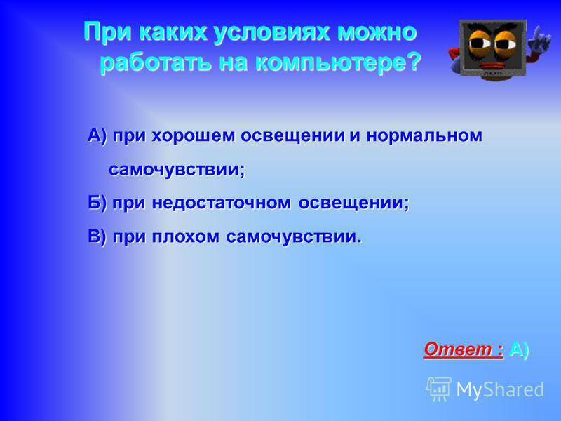 При каких условиях можно работать на компьютере? А) при хорошем освещении и нормальном самочувствии; Б) при недостаточном освещении; В) при плохом самочувствии. Ответ : А)