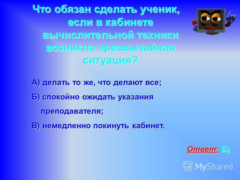 Что обязан сделать ученик, если в кабинете вычислительной техники возникла чрезвычайная ситуация? А) делать то же, что делают все; Б) спокойно ожидать указания преподавателя; В) немедленно покинуть кабинет. Ответ: Б)