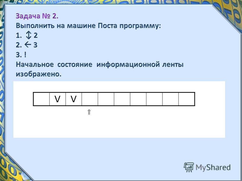 Задача 2. Выполнить на машине Поста программу: 1. 2 2. 3 3. ! Начальное состояние информационной ленты изображено. VVV