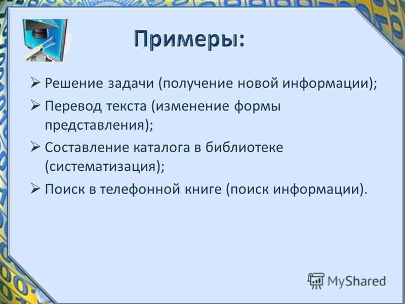 Решение задачи (получение новой информации); Перевод текста (изменение формы представления); Составление каталога в библиотеке (систематизация); Поиск в телефонной книге (поиск информации).