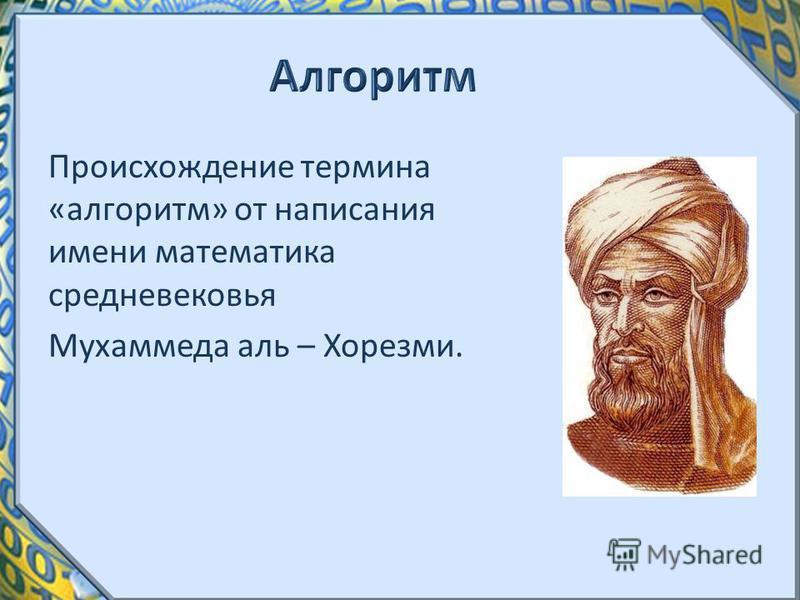 Происхождение термина «алгоритм» от написания имени математика средневековья Мухаммеда аль – Хорезми.