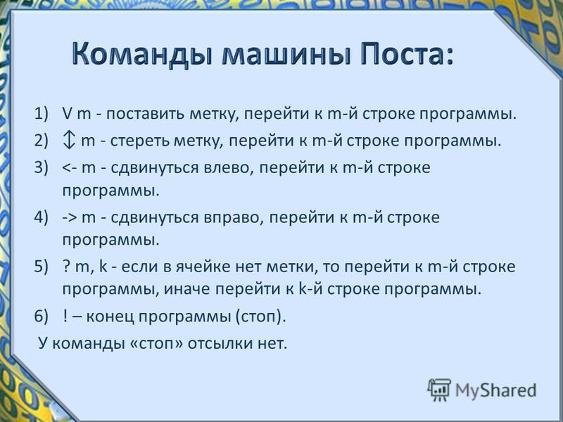 1)V m - поставить метку, перейти к m-й строке программы. 2) m - стереть метку, перейти к m-й строке программы. 3)<- m - сдвинуться влево, перейти к m-й строке программы. 4)-> m - сдвинуться вправо, перейти к m-й строке программы. 5)? m, k - если в яч