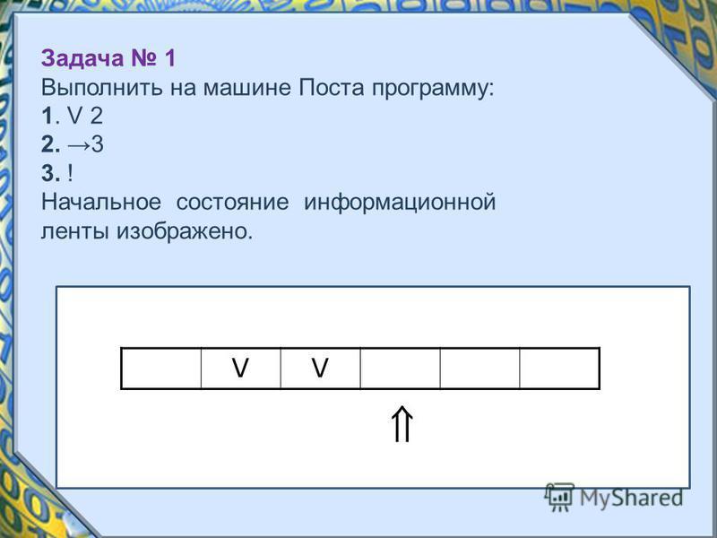 VVV Задача 1 Выполнить на машине Поста программу: 1. V 2 2. 3 3. ! Начальное состояние информационной ленты изображено.