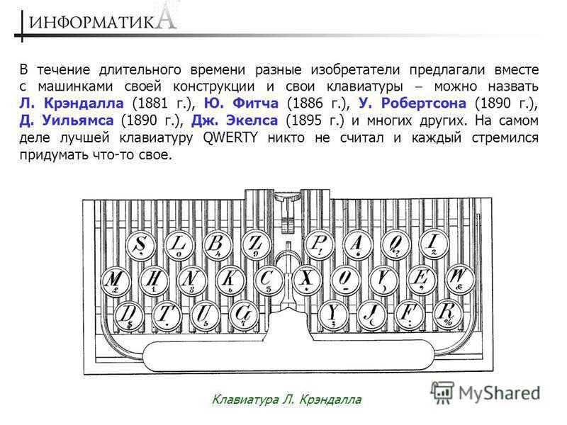 В течение длительного времени разные изобретатели предлагали вместе с машинками своей конструкции и свои клавиатуры можно назвать Л. Крэндалла (1881 г.), Ю. Фитча (1886 г.), У. Робертсона (1890 г.), Д. Уильямса (1890 г.), Дж. Экелса (1895 г.) и многи