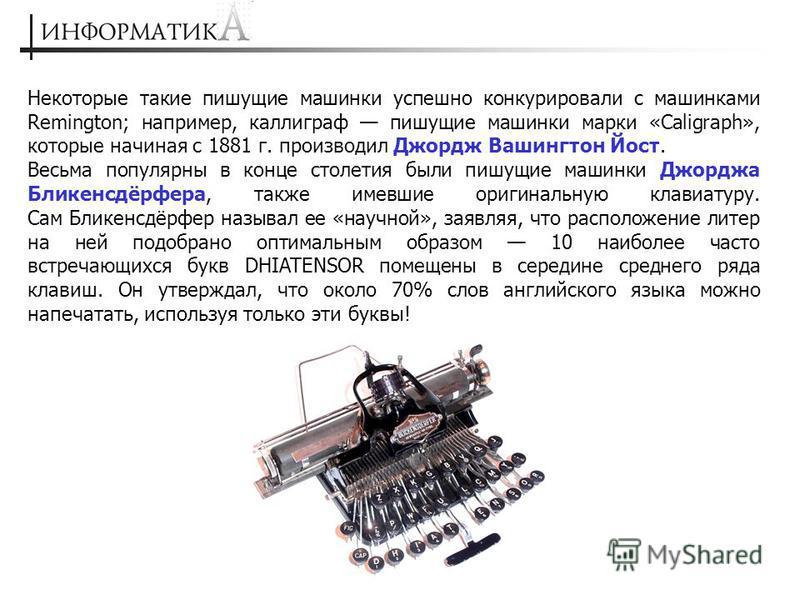 Некоторые такие пишущие машинки успешно конкурировали с машинками Remington; например, каллиграф пишущие машинки марки «Caligraph», которые начиная с 1881 г. производил Джордж Вашингтон Йост. Весьма популярны в конце столетия были пишущие машинки Джо