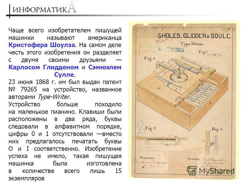 Чаще всего изобретателем пишущей машинки называют американца Кристофера Шоулза. На самом деле честь этого изобретения он разделяет с двумя своими друзьями Карлосом Глидденом и Сэмюэлем Сулле. 23 июня 1868 г. им был выдан патент 79265 на устройство, н