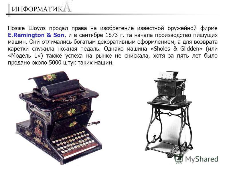 Позже Шоулз продал права на изобретение известной оружейной фирме E.Remington & Son, и в сентябре 1873 г. та начала производство пишущих машин. Они отличались богатым декоративным оформлением, а для возврата каретки служила ножная педаль. Однако маши
