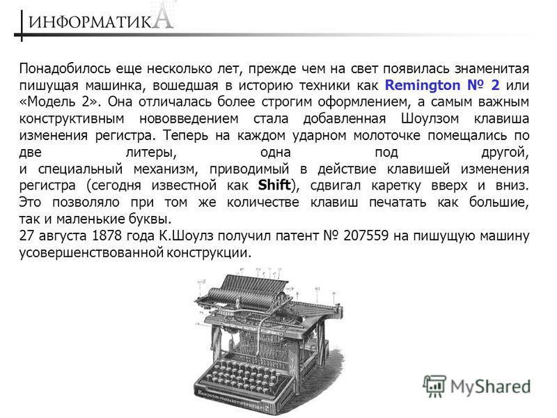 Понадобилось еще несколько лет, прежде чем на свет появилась знаменитая пишущая машинка, вошедшая в историю техники как Remington 2 или «Модель 2». Она отличалась более строгим оформлением, а самым важным конструктивным нововведением стала добавленна