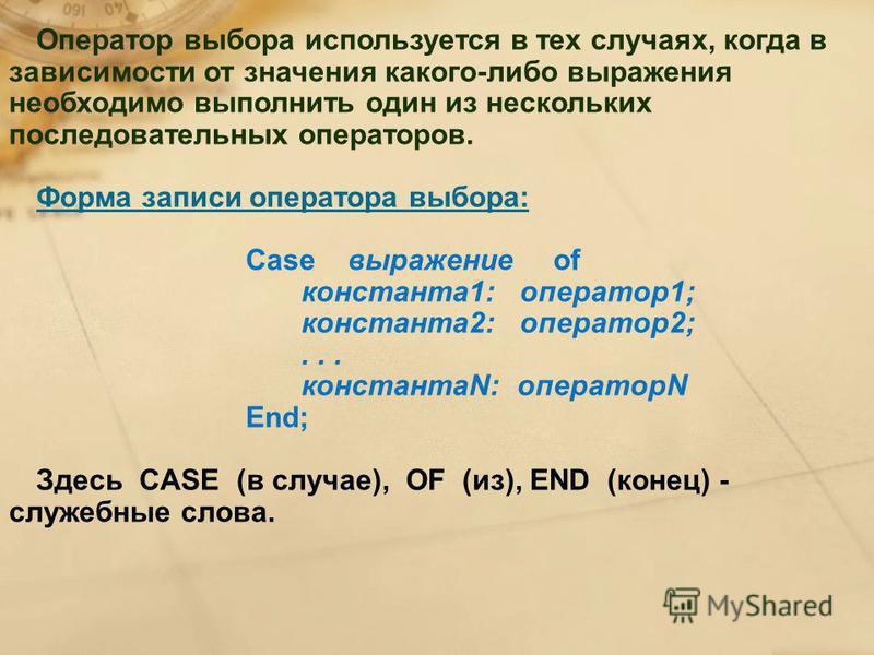 Оператор выбора используется в тех случаях, когда в зависимости от значения какого-либо выражения необходимо выполнить один из нескольких последовательных операторов. Форма записи оператора выбора: Case выражение of константа 1: оператор 1; константа