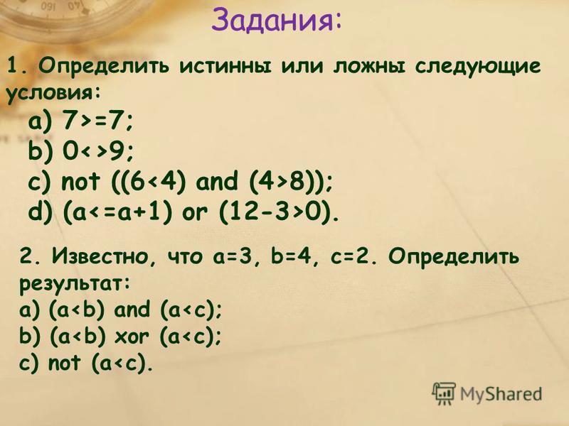 Задания: 1. Определить истинны или ложны следующие условия: а) 7>=7; b) 0<>9; c) not ((6 8)); d) (а 0). 2. Известно, что а=3, b=4, c=2. Определить результат: а) (a<b) and (a<c); b) (a<b) xor (a<c); c) not (a<c).