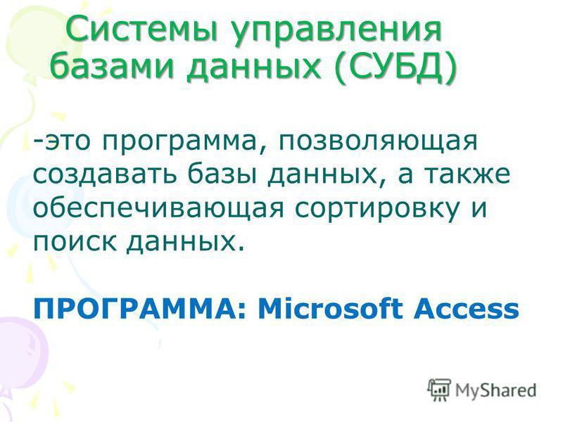 Системы управления базами данных (СУБД) -это программа, позволяющая создавать базы данных, а также обеспечивающая сортировку и поиск данных. ПРОГРАММА: Microsoft Access