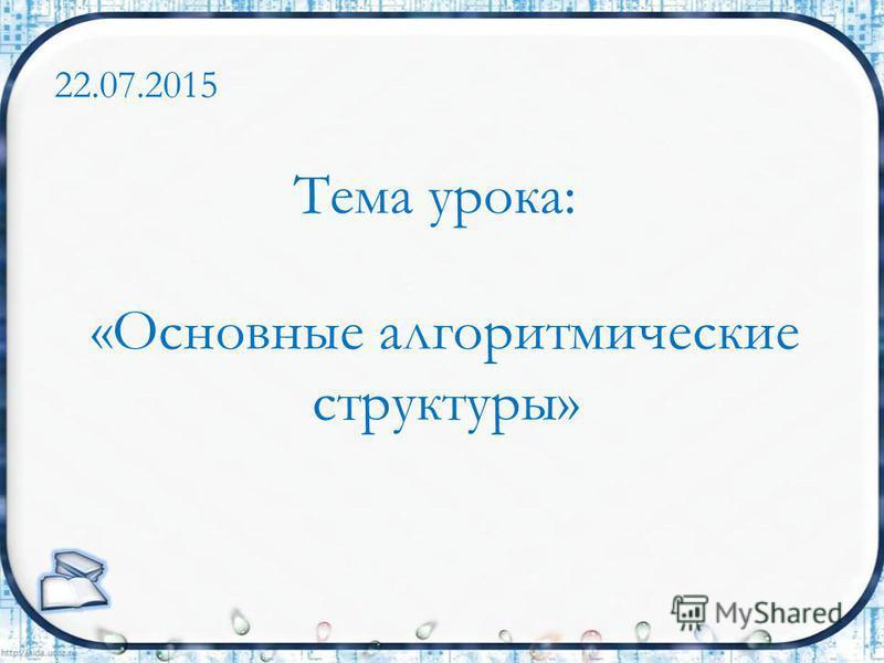 Тема урока: «Основные алгоритмические структуры» 22.07.2015