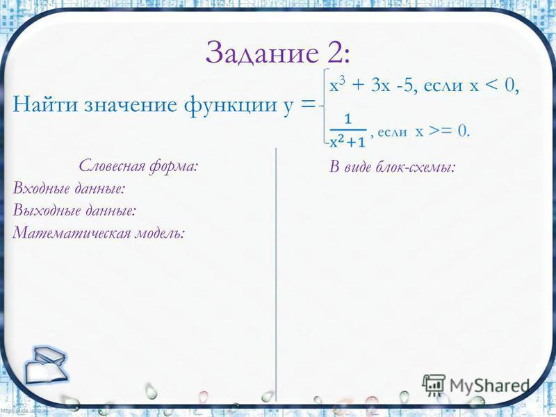 Задание 2: Найти значение функции у = х 3 + 3 х -5, если х < 0, Словесная форма: Входные данные: Выходные данные: Математическая модель: В виде блок-схемы: