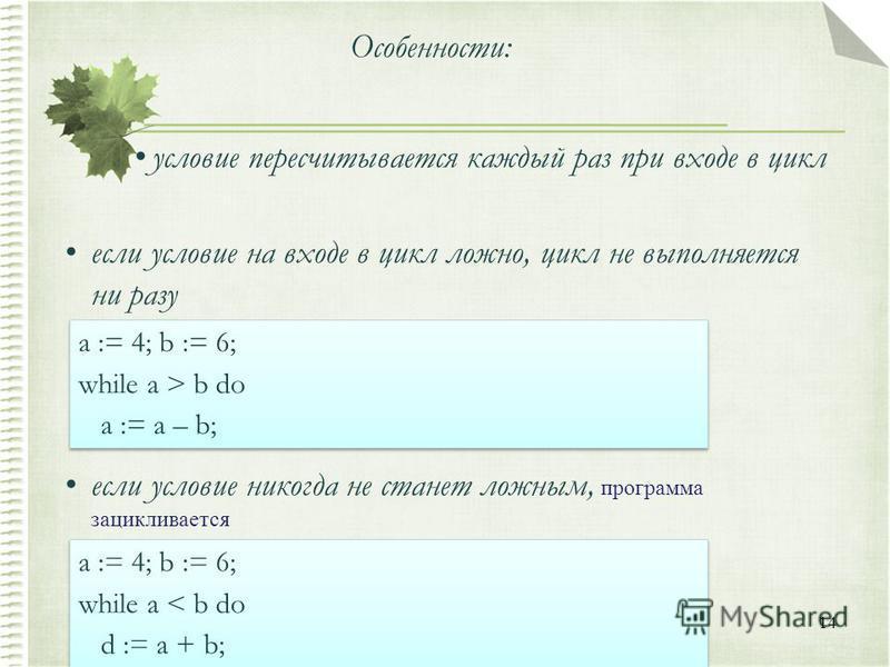 14 Особенности: условие пересчитывается каждый раз при входе в цикл если условие на входе в цикл ложно, цикл не выполняется ни разу если условие никогда не станет ложным, программа зацикливается a := 4; b := 6; while a > b do a := a – b; a := 4; b :=