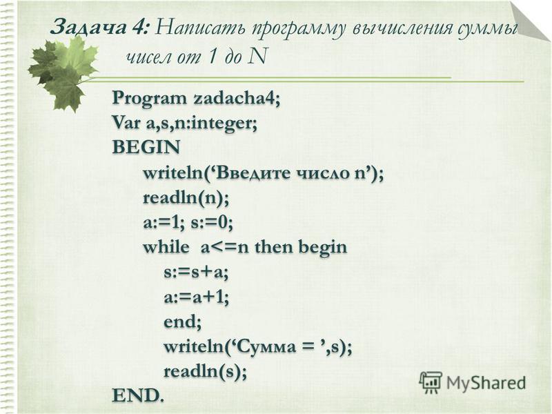 Задача 4: Написать программу вычисления суммы чисел от 1 до N Program zadacha4; Var a,s,n:integer; BEGIN writeln(Введите число n); readln(n); a:=1; s:=0; while a<=n then begin s:=s+a; a:=a+1; end; writeln(Сумма =,s); readln(s); END. Program zadacha4;
