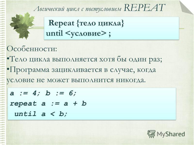 Логический цикл с постусловием REPEAT Repeat {тело цикла} until ; Repeat {тело цикла} until ; Особенности: Тело цикла выполняется хотя бы один раз; Программа зацикливается в случае, когда условие не может выполнится никогда. a := 4; b := 6; repeat a