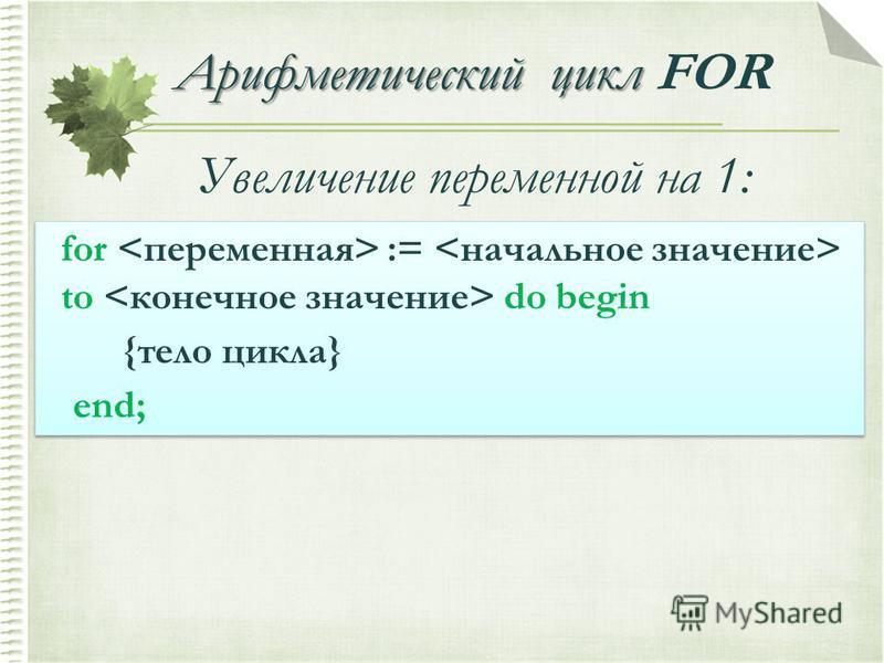 Арифметический цикл Арифметический цикл FOR for := to do begin {тело цикла} end; for := to do begin {тело цикла} end; Увеличение переменной на 1: