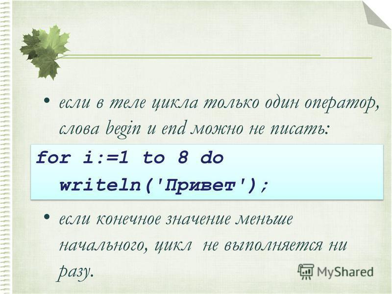 если в теле цикла только один оператор, слова begin и end можно не писать: если конечное значение меньше начального, цикл не выполняется ни разу. for i:=1 to 8 do writeln('Привет'); for i:=1 to 8 do writeln('Привет');