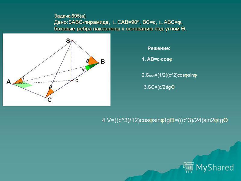 Задача 695(а) Дано:SABC-пирамида, САВ=90º, ВС=с, АВС=φ, боковые ребра наклонены к основанию под углом Ө. Решение: 1. АВ=с·cosφ 2. S осн =(1/2)(c^2)cosφsinφ 3.SC=(c/2)tgӨ 4.V=((c^3)/12)cosφsinφtgӨ=((c^3)/24)sin2φtgӨ