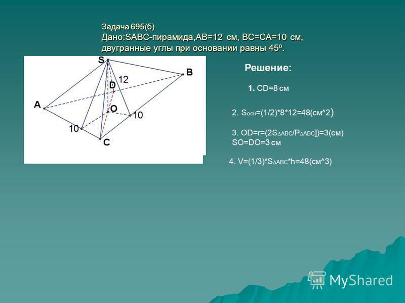 Задача 695(б) Дано:SABC-пирамида,АВ=12 см, ВС=СА=10 см, двугранные углы при основании равны 45º. Решение: 1. CD=8 см 2. S осн =(1/2)*8*12=48(см^2 ) 3. OD=r=(2S ABC /P ABC ])=3(см) SO=DO=3 см 4. V=(1/3)*S ABC *h=48(см^3)
