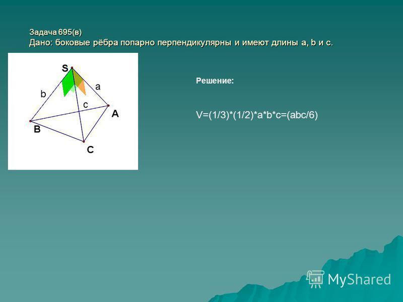Задача 695(в) Дано: боковые рёбра попарно перпендикулярны и имеют длины a, b и c. Решение: V=(1/3)*(1/2)*a*b*c=(abc/6)