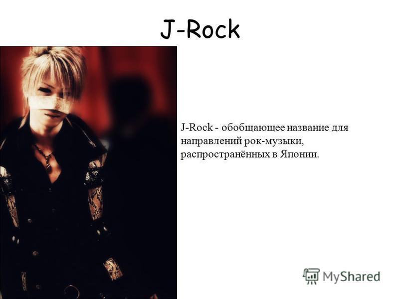 J-Rock J-Rock - обобщающее название для направлений рок-музыки, распространённых в Японии.