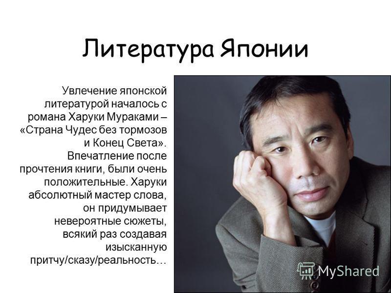 Литература Японии Увлечение японской литературой началось с романа Харуки Мураками – «Страна Чудес без тормозов и Конец Света». Впечатление после прочтения книги, были очень положительные. Харуки абсолютный мастер слова, он придумывает невероятные сю