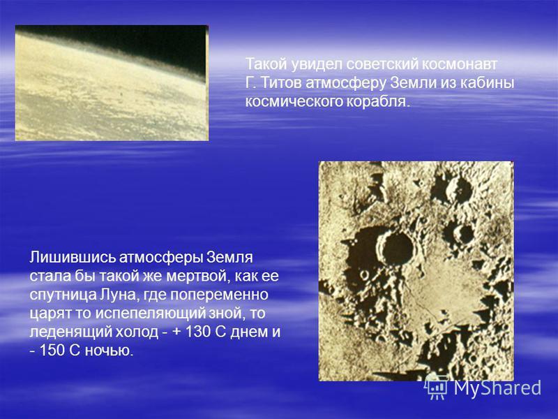 Такой увидел советский космонавт Г. Титов атмосферу Земли из кабины космического корабля. Лишившись атмосферы Земля стала бы такой же мертвой, как ее спутница Луна, где попеременно царят то испепеляющий зной, то леденящий холод - + 130 С днем и - 150