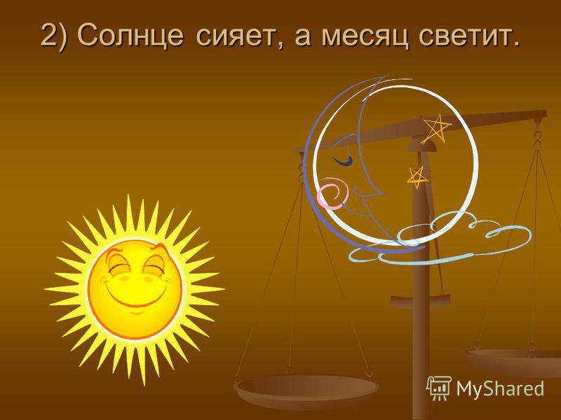 2) Солнце сияет, а месяц светит.