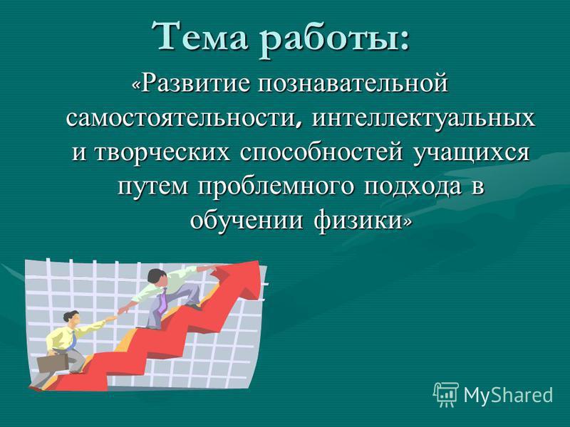 Тема работы: « Развитие познавательной самостоятельности, интеллектуальных и творческих способностей учащихся путем проблемного подхода в обучении физики »