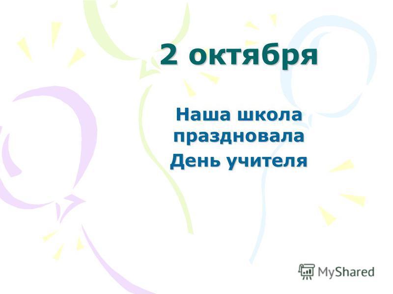 2 октября Наша школа праздновала День учителя