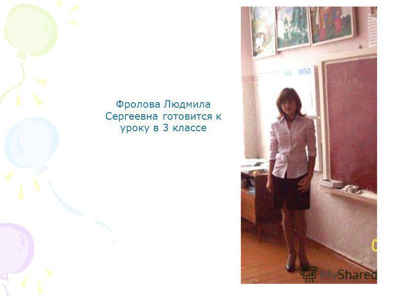 Фролова Людмила Сергеевна готовится к уроку в 3 классе