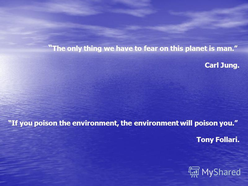 The only thing we have to fear on this planet is man. Carl Jung. If you poison the environment, the environment will poison you. Tony Follari.