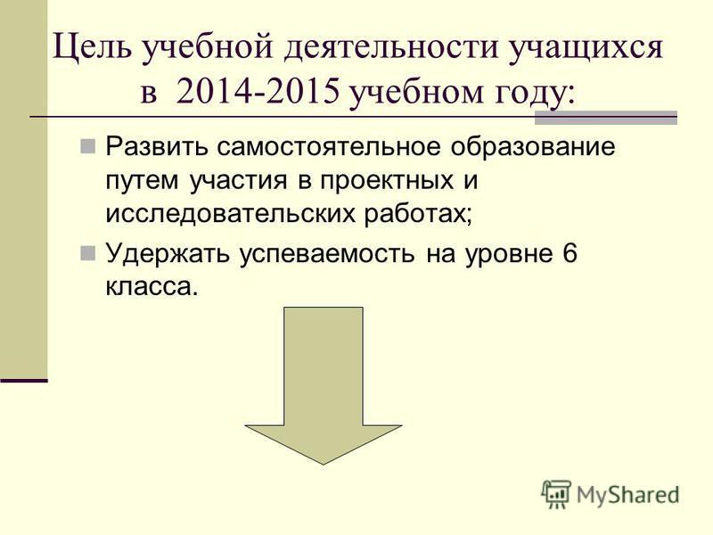 Цель учебной деятельности учащихся в 2014-2015 учебном году: Развить самостоятельное образование путем участия в проектных и исследовательских работах; Удержать успеваемость на уровне 6 класса.