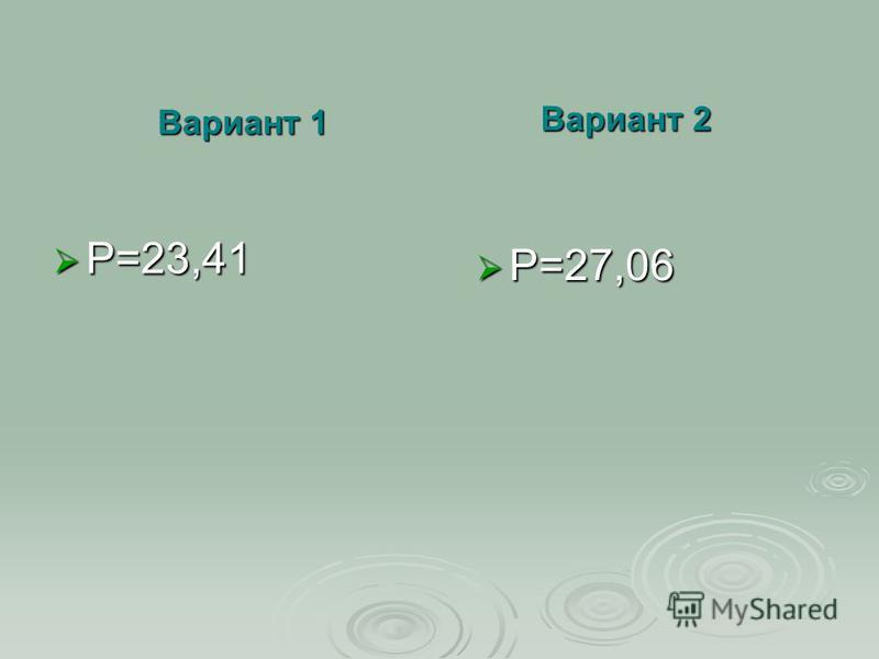 Вариант 1 P=23,41 Вариант 2 P=27,06