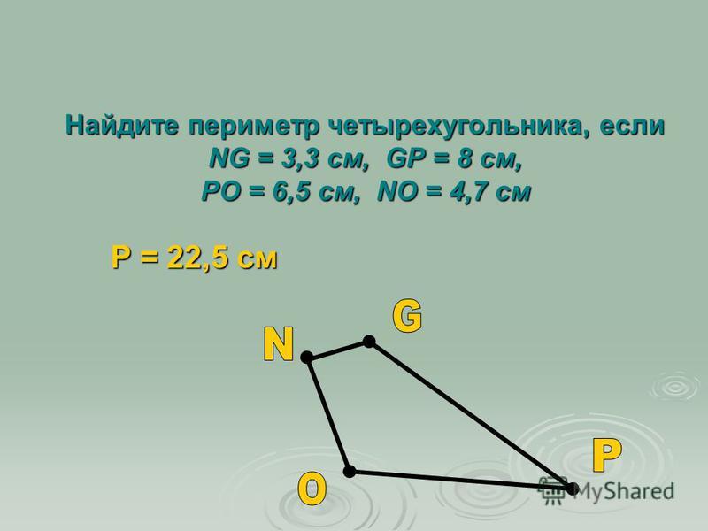 Найдите периметр четырехугольника, если NG = 3,3 см, GP = 8 см, PO = 6,5 см, NO = 4,7 см P = 22,5 см