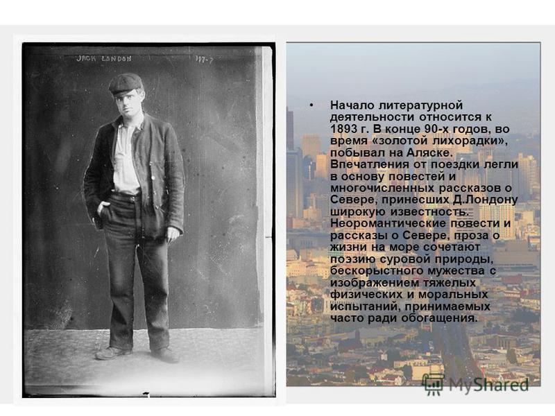 Начало литературной деятельности относится к 1893 г. В конце 90-х годов, во время «золотой лихорадки», побывал на Аляске. Впечатления от поездки легли в основу повестей и многочисленных рассказов о Севере, принесших Д.Лондону широкую известность. Нео