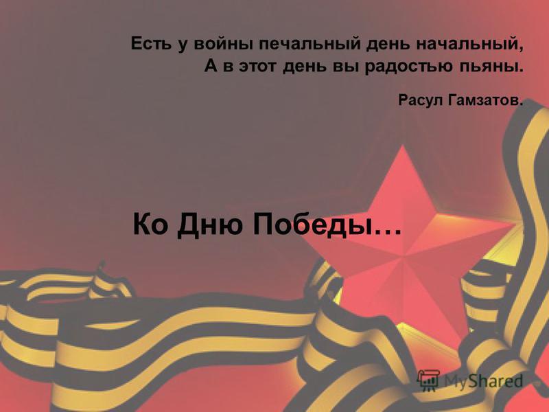 Есть у войны печальный день начальный, А в этот день вы радостью пьяны. Расул Гамзатов. Ко Дню Победы…