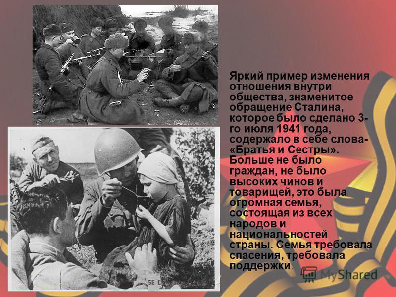 Яркий пример изменения отношения внутри общества, знаменитое обращение Сталина, которое было сделано 3- го июля 1941 года, содержало в себе слова- «Братья и Сестры». Больше не было граждан, не было высоких чинов и товарищей, это была огромная семья,