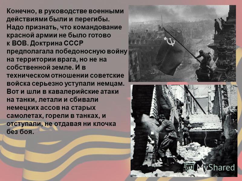 Конечно, в руководстве военными действиями были и перегибы. Надо признать, что командование красной армии не было готово к ВОВ. Доктрина СССР предполагала победоносную войну на территории врага, но не на собственной земле. И в техническом отношении с