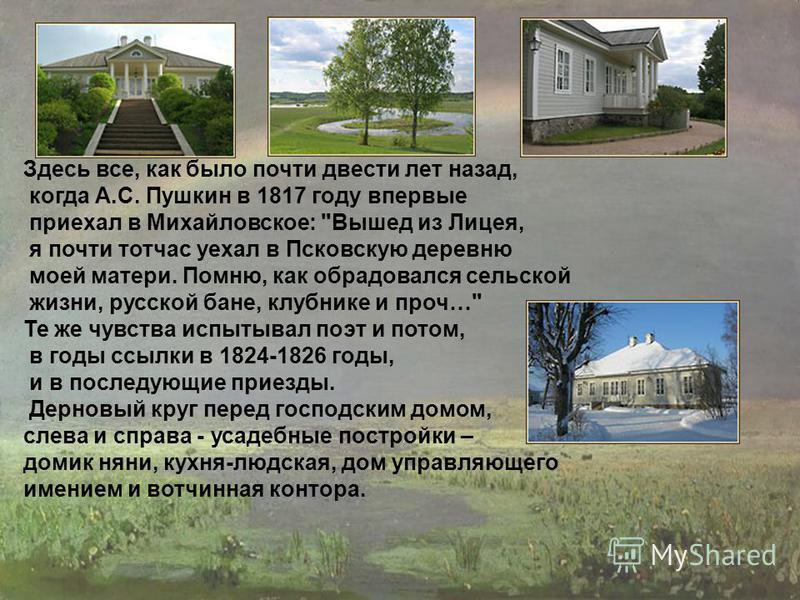 Здесь все, как было почти двести лет назад, когда А.С. Пушкин в 1817 году впервые приехал в Михайловское: