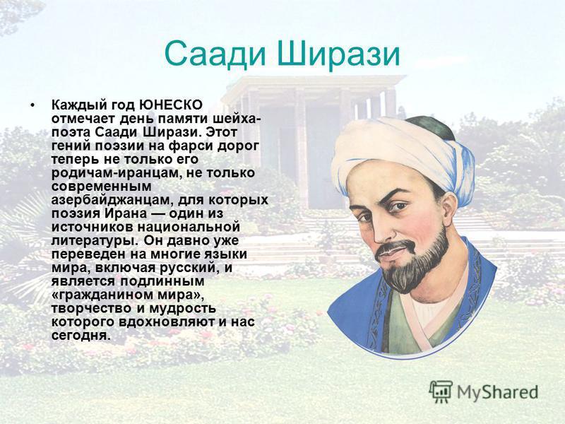 Саади Ширази Каждый год ЮНЕСКО отмечает день памяти шейха- поэта Саади Ширази. Этот гений поэзии на фарси дорог теперь не только его родичам-иранцам, не только современным азербайджанцам, для которых поэзия Ирана один из источников национальной литер