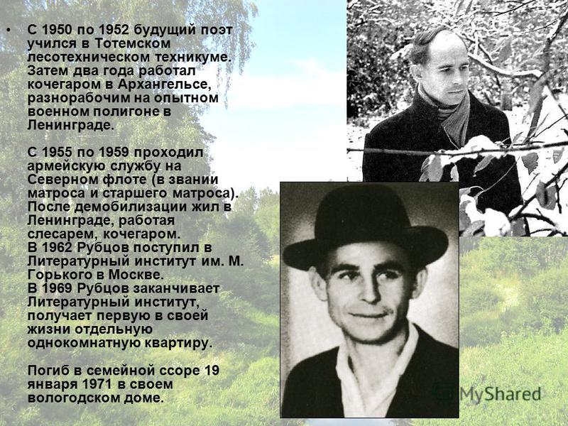 С 1950 по 1952 будущий поэт учился в Тотемском лесотехническом техникуме. Затем два года работал кочегаром в Архангельсе, разнорабочим на опытном военном полигоне в Ленинграде. С 1955 по 1959 проходил армейскую службу на Северном флоте (в звании матр